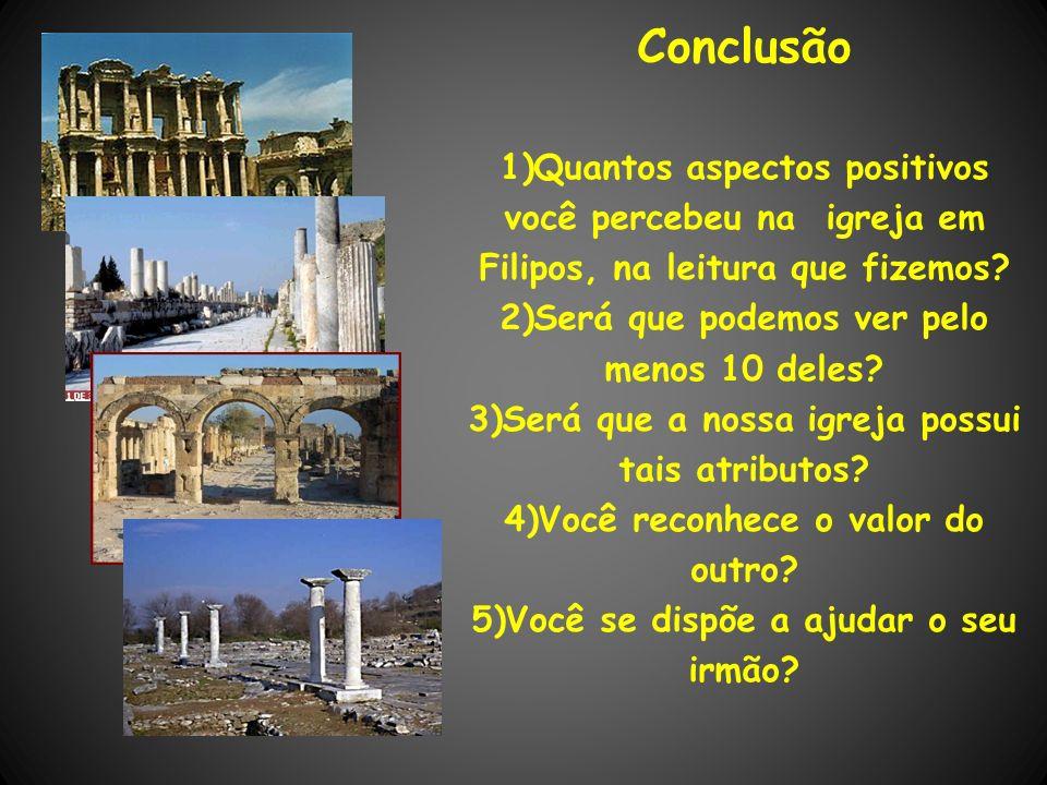 Conclusão Quantos aspectos positivos você percebeu na igreja em Filipos, na leitura que fizemos Será que podemos ver pelo menos 10 deles
