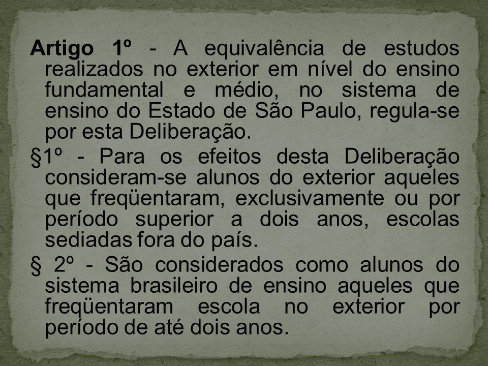 Artigo 1º - A equivalência de estudos realizados no exterior em nível do ensino fundamental e médio, no sistema de ensino do Estado de São Paulo, regula-se por esta Deliberação.