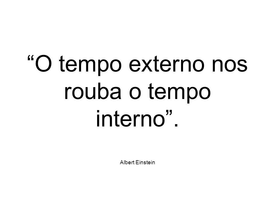 O tempo externo nos rouba o tempo interno . Albert Einstein