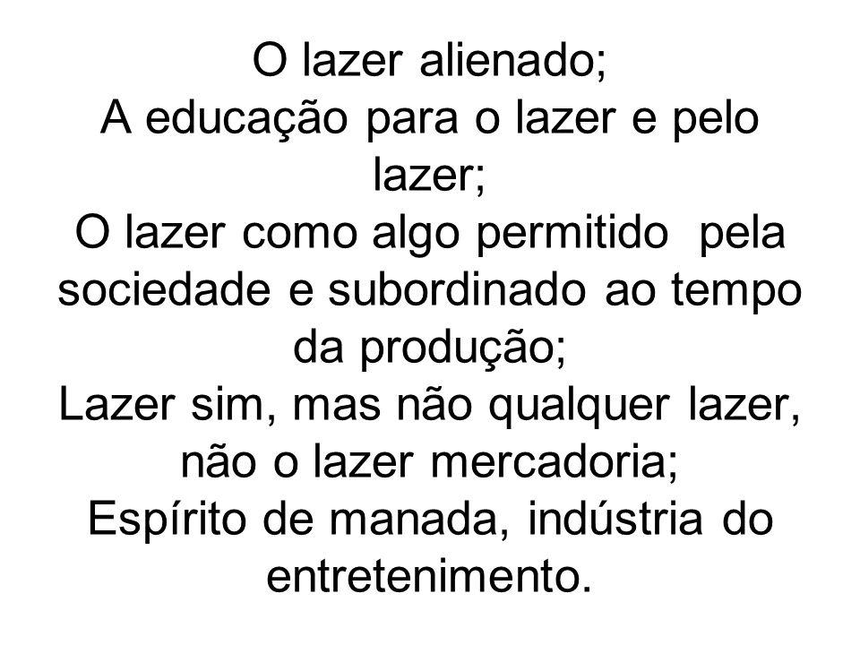 O lazer alienado; A educação para o lazer e pelo lazer; O lazer como algo permitido pela sociedade e subordinado ao tempo da produção; Lazer sim, mas não qualquer lazer, não o lazer mercadoria; Espírito de manada, indústria do entretenimento.