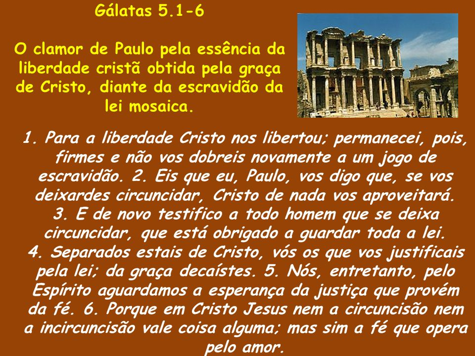 Gálatas 5.1-6 O clamor de Paulo pela essência da liberdade cristã obtida pela graça de Cristo, diante da escravidão da lei mosaica.