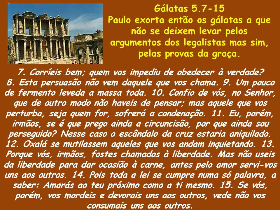 Gálatas 5.7-15 Paulo exorta então os gálatas a que não se deixem levar pelos argumentos dos legalistas mas sim, pelas provas da graça.