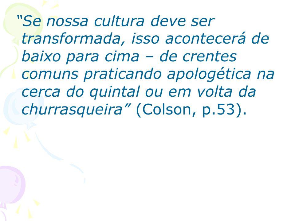 Se nossa cultura deve ser transformada, isso acontecerá de baixo para cima – de crentes comuns praticando apologética na cerca do quintal ou em volta da churrasqueira (Colson, p.53).
