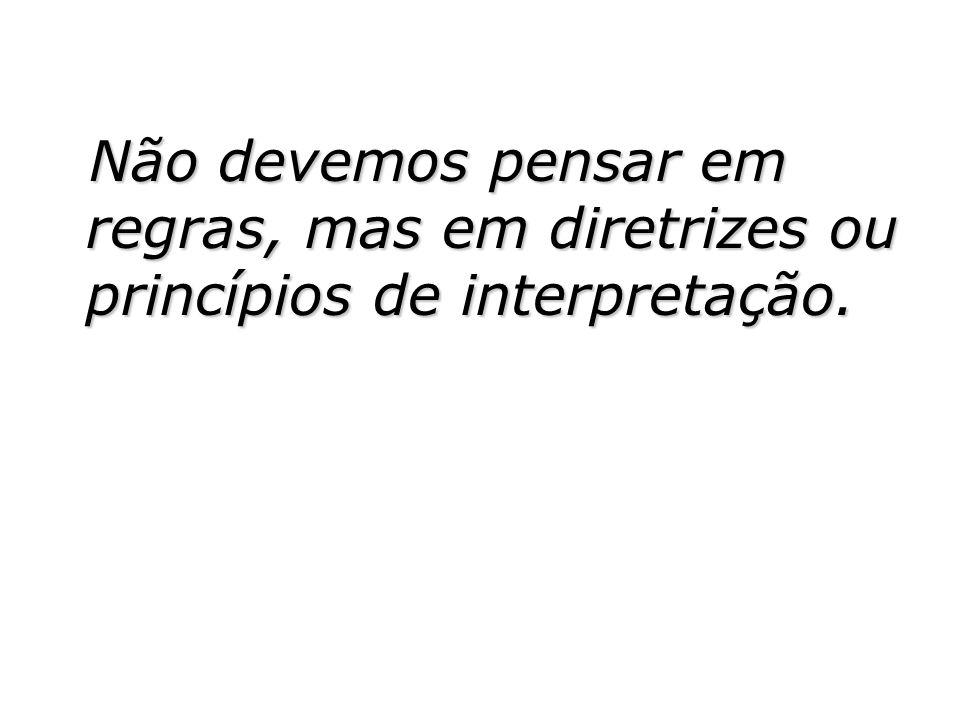 Não devemos pensar em regras, mas em diretrizes ou princípios de interpretação.