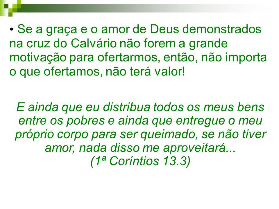 Se a graça e o amor de Deus demonstrados na cruz do Calvário não forem a grande motivação para ofertarmos, então, não importa o que ofertamos, não terá valor!