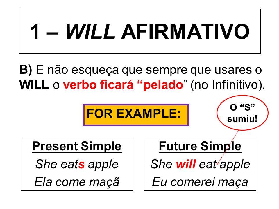 1 – WILL AFIRMATIVO B) E não esqueça que sempre que usares o WILL o verbo ficará pelado (no Infinitivo).