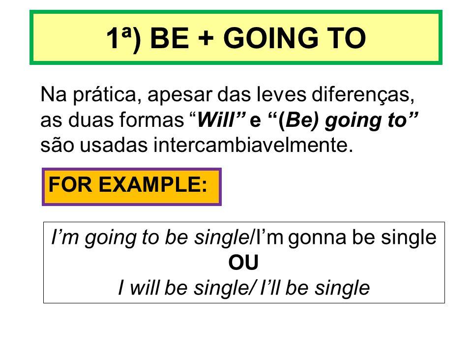 1ª) BE + GOING TO Na prática, apesar das leves diferenças, as duas formas Will e (Be) going to são usadas intercambiavelmente.