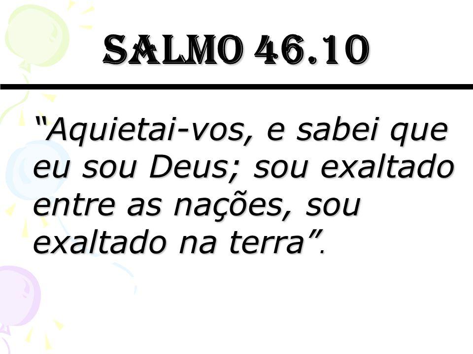 Salmo 46.10 Aquietai-vos, e sabei que eu sou Deus; sou exaltado entre as nações, sou exaltado na terra .