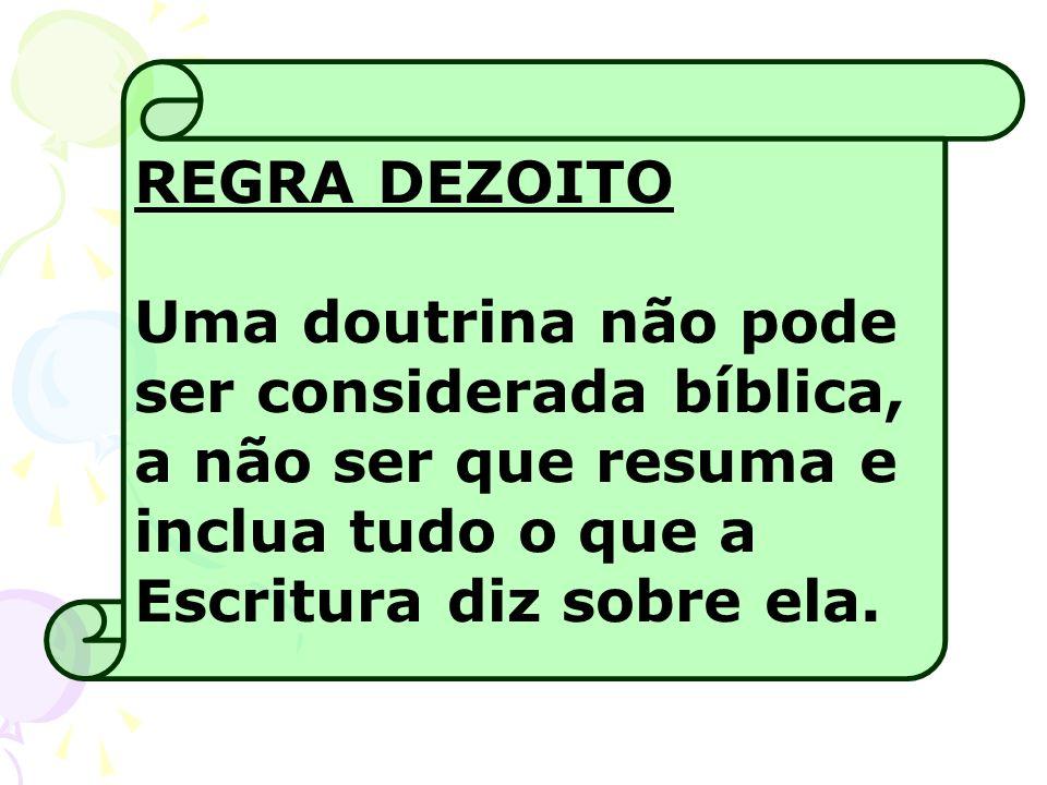 REGRA DEZOITO Uma doutrina não pode ser considerada bíblica, a não ser que resuma e inclua tudo o que a Escritura diz sobre ela.
