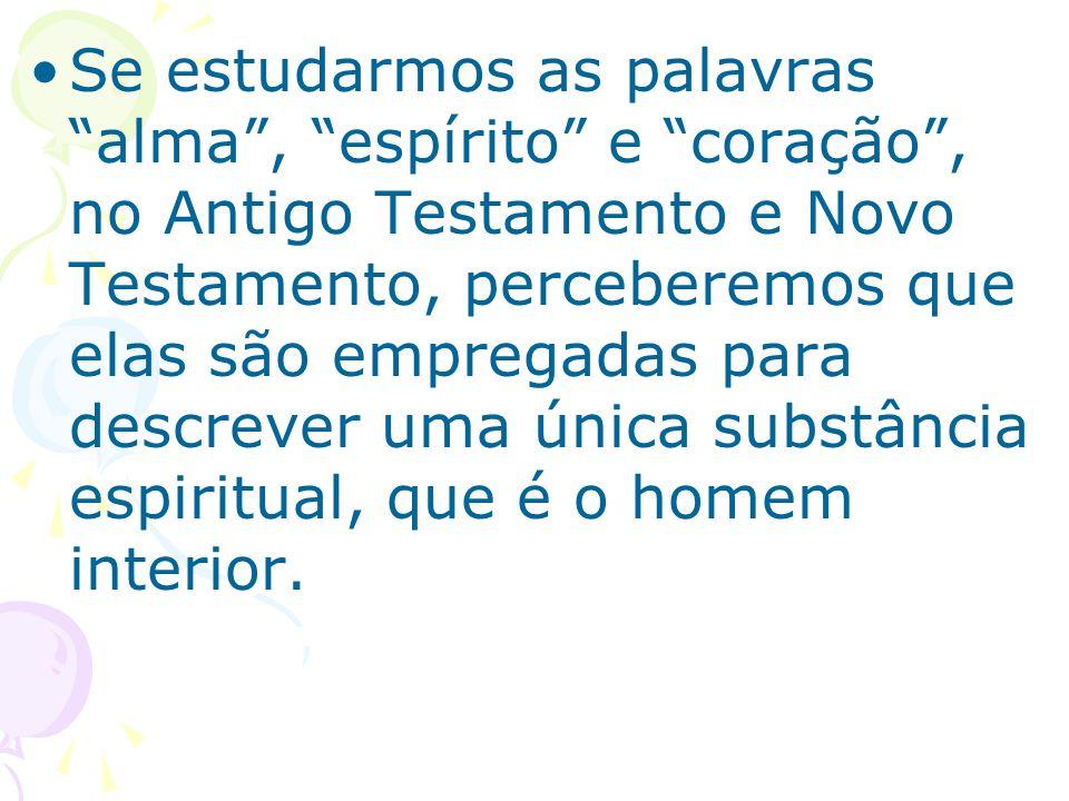 Se estudarmos as palavras alma , espírito e coração , no Antigo Testamento e Novo Testamento, perceberemos que elas são empregadas para descrever uma única substância espiritual, que é o homem interior.