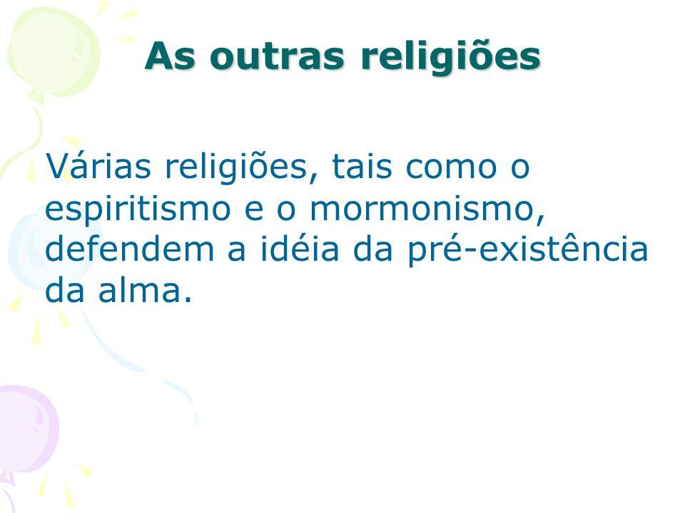 As outras religiões Várias religiões, tais como o espiritismo e o mormonismo, defendem a idéia da pré-existência da alma.