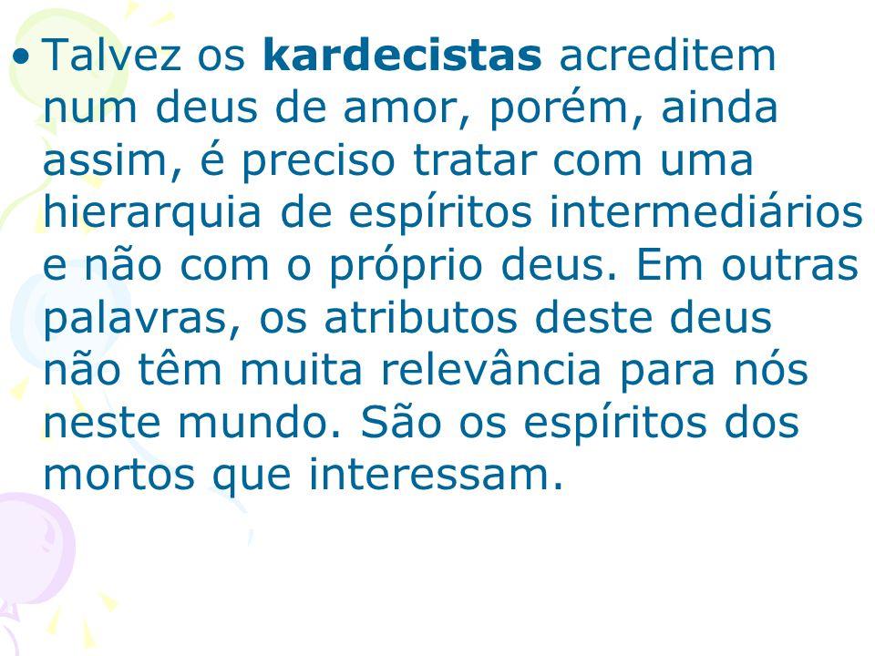 Talvez os kardecistas acreditem num deus de amor, porém, ainda assim, é preciso tratar com uma hierarquia de espíritos intermediários e não com o próprio deus.