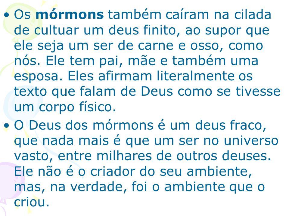 Os mórmons também caíram na cilada de cultuar um deus finito, ao supor que ele seja um ser de carne e osso, como nós. Ele tem pai, mãe e também uma esposa. Eles afirmam literalmente os texto que falam de Deus como se tivesse um corpo físico.