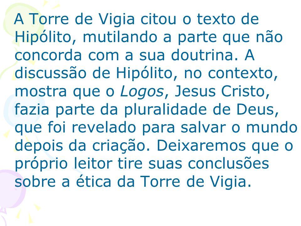A Torre de Vigia citou o texto de Hipólito, mutilando a parte que não concorda com a sua doutrina.