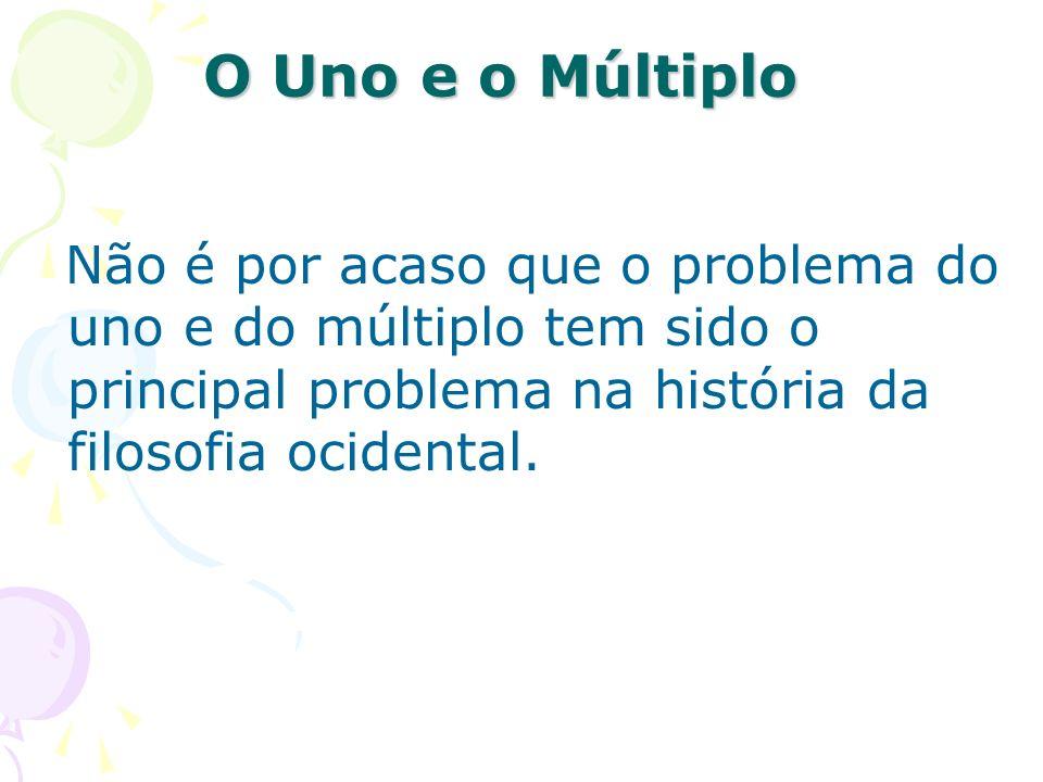 O Uno e o Múltiplo Não é por acaso que o problema do uno e do múltiplo tem sido o principal problema na história da filosofia ocidental.