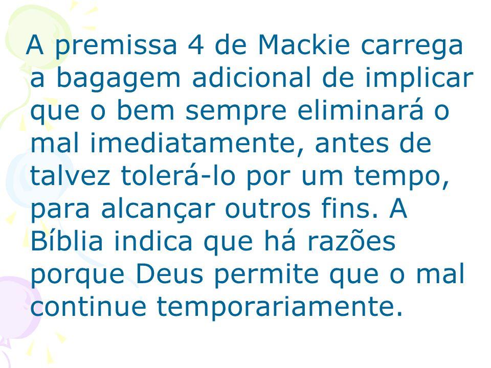 A premissa 4 de Mackie carrega a bagagem adicional de implicar que o bem sempre eliminará o mal imediatamente, antes de talvez tolerá-lo por um tempo, para alcançar outros fins.