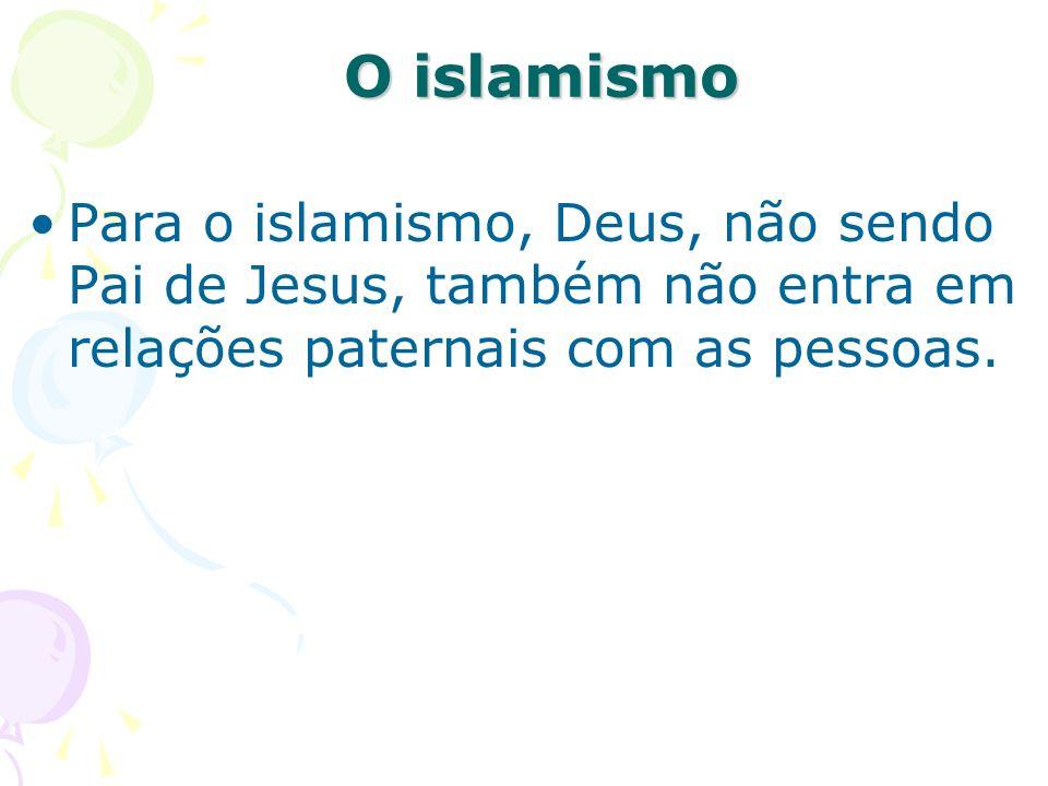 O islamismo Para o islamismo, Deus, não sendo Pai de Jesus, também não entra em relações paternais com as pessoas.