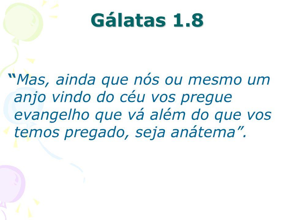 Gálatas 1.8 Mas, ainda que nós ou mesmo um anjo vindo do céu vos pregue evangelho que vá além do que vos temos pregado, seja anátema .