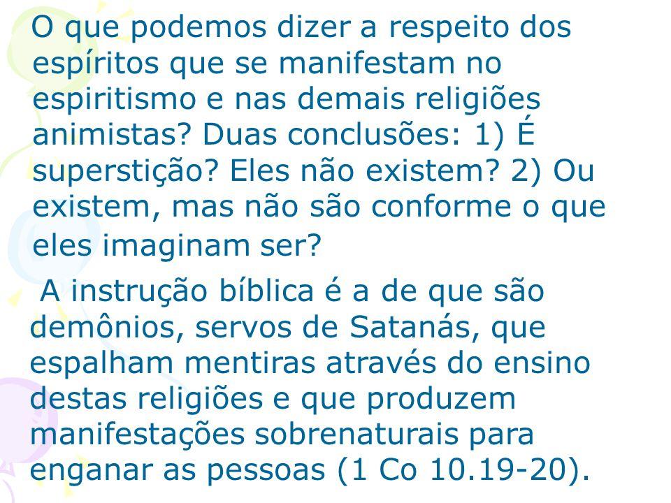 O que podemos dizer a respeito dos espíritos que se manifestam no espiritismo e nas demais religiões animistas Duas conclusões: 1) É superstição Eles não existem 2) Ou existem, mas não são conforme o que eles imaginam ser