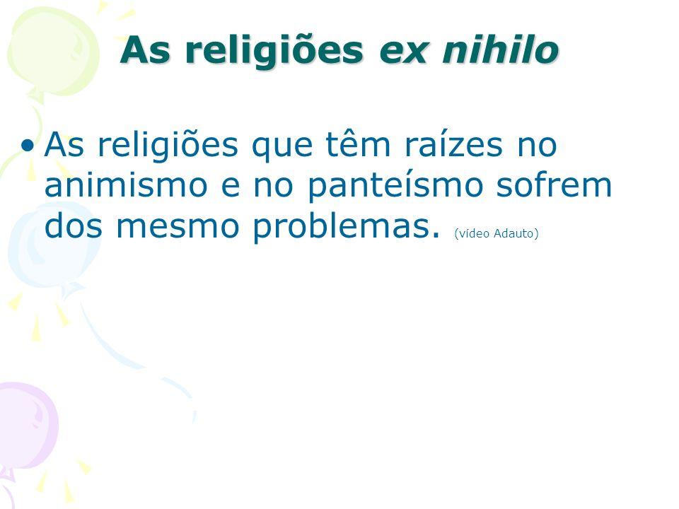 As religiões ex nihilo As religiões que têm raízes no animismo e no panteísmo sofrem dos mesmo problemas.
