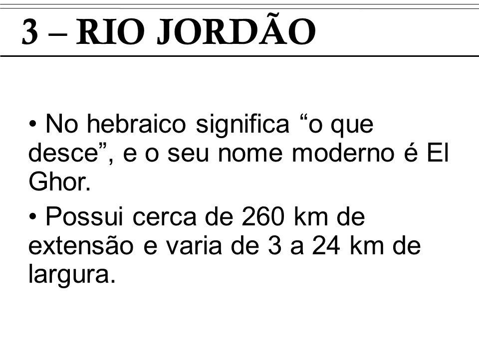 3 – RIO JORDÃO No hebraico significa o que desce , e o seu nome moderno é El Ghor.