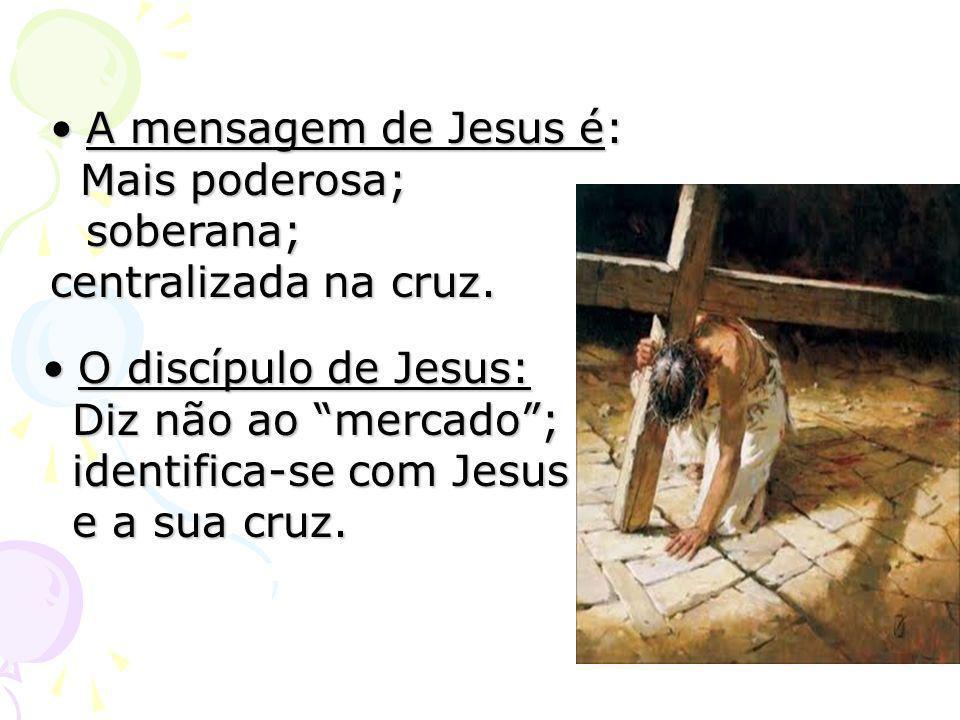 A mensagem de Jesus é: Mais poderosa; soberana; centralizada na cruz. O discípulo de Jesus: Diz não ao mercado ;
