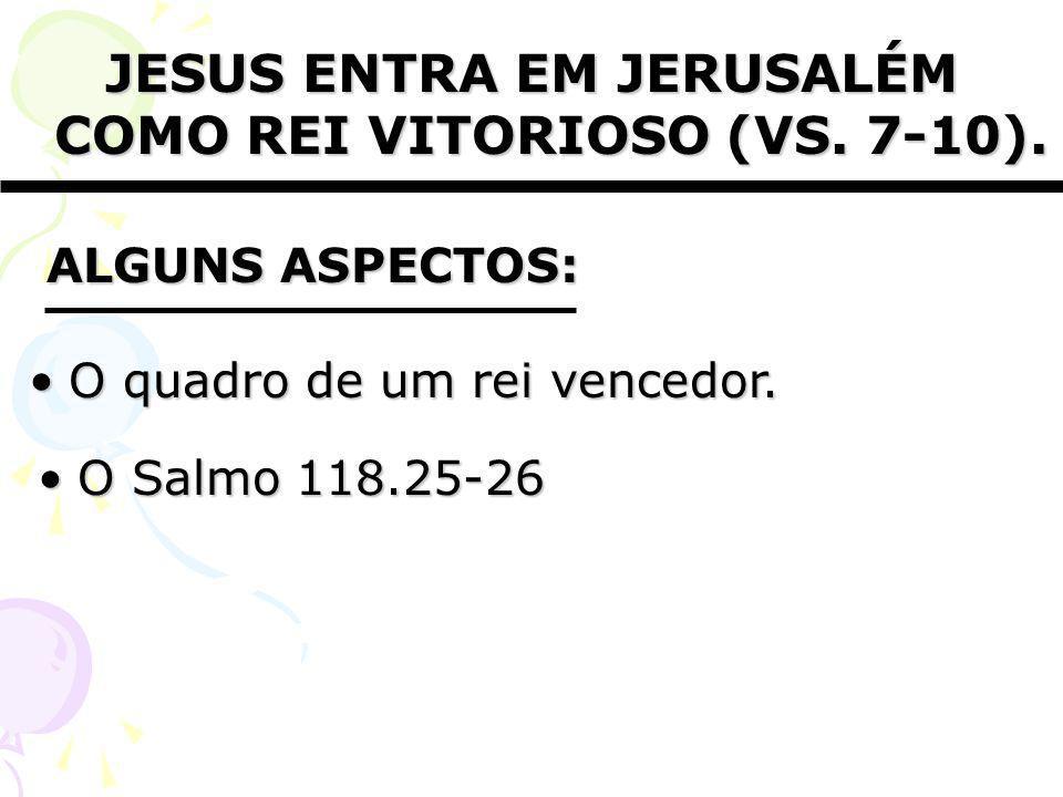 JESUS ENTRA EM JERUSALÉM COMO REI VITORIOSO (VS. 7-10).