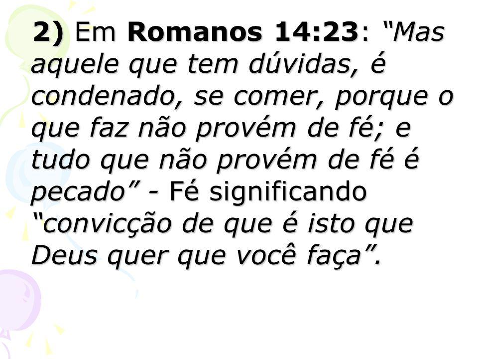 2) Em Romanos 14:23: Mas aquele que tem dúvidas, é condenado, se comer, porque o que faz não provém de fé; e tudo que não provém de fé é pecado - Fé significando convicção de que é isto que Deus quer que você faça .