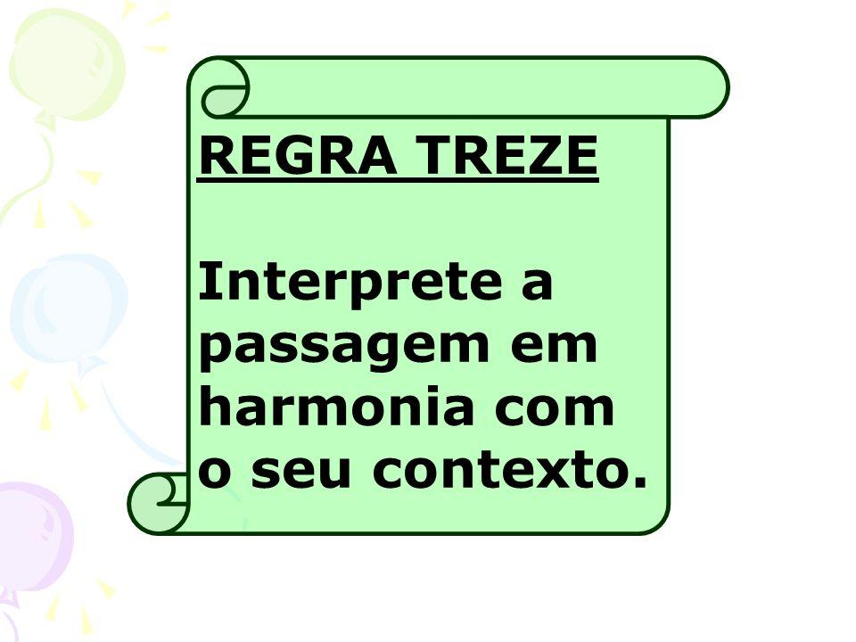 REGRA TREZE Interprete a passagem em harmonia com o seu contexto.