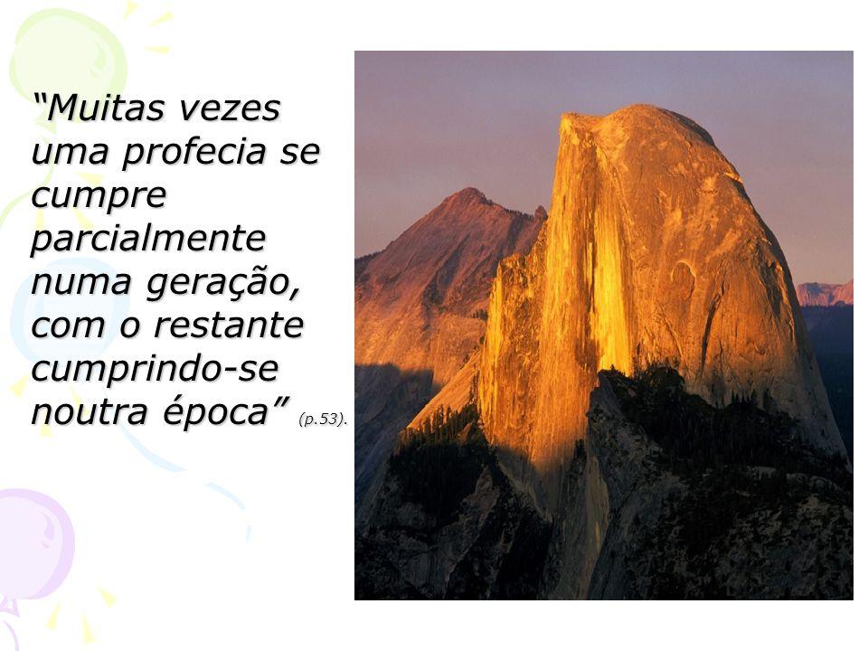 Muitas vezes uma profecia se cumpre parcialmente numa geração, com o restante cumprindo-se noutra época (p.53).
