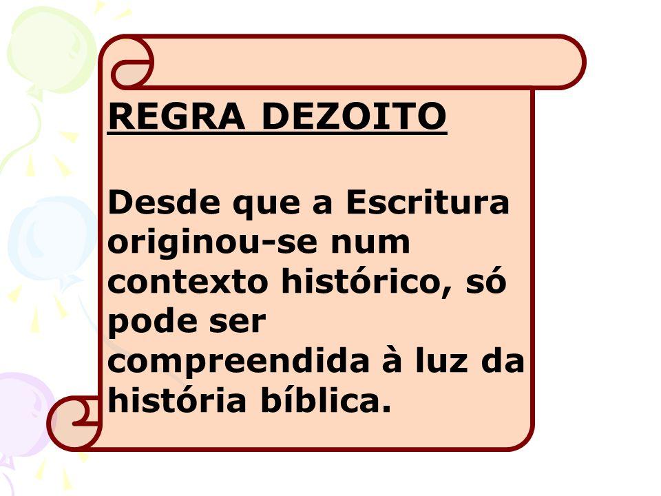 REGRA DEZOITO Desde que a Escritura originou-se num contexto histórico, só pode ser compreendida à luz da história bíblica.