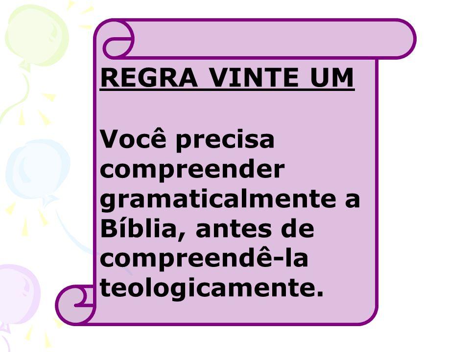 REGRA VINTE UM Você precisa compreender gramaticalmente a Bíblia, antes de compreendê-la teologicamente.