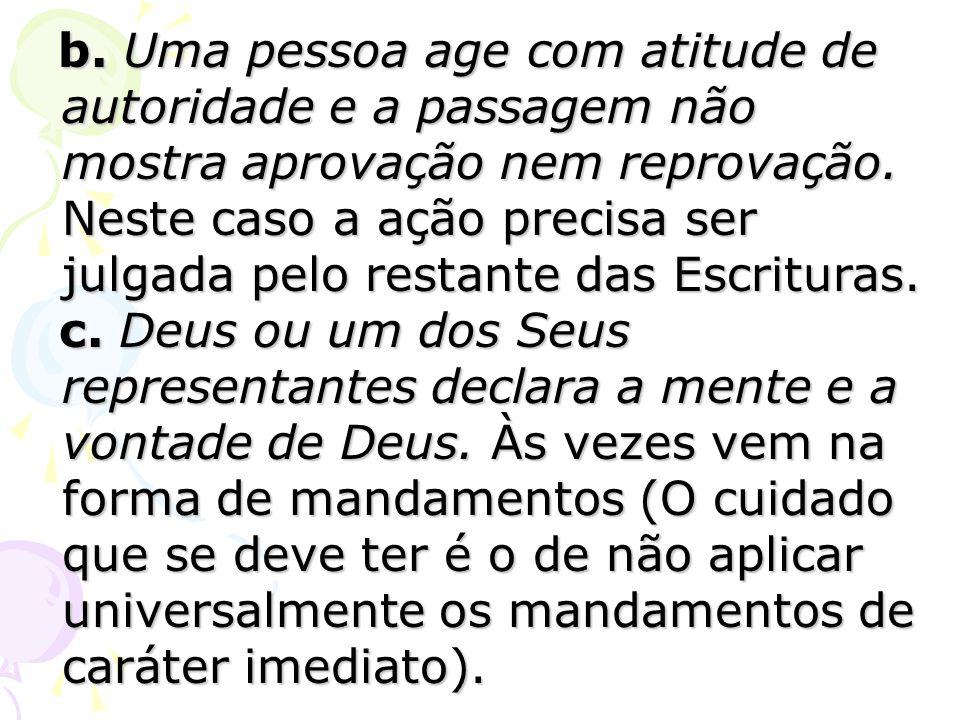 b. Uma pessoa age com atitude de autoridade e a passagem não mostra aprovação nem reprovação. Neste caso a ação precisa ser julgada pelo restante das Escrituras.