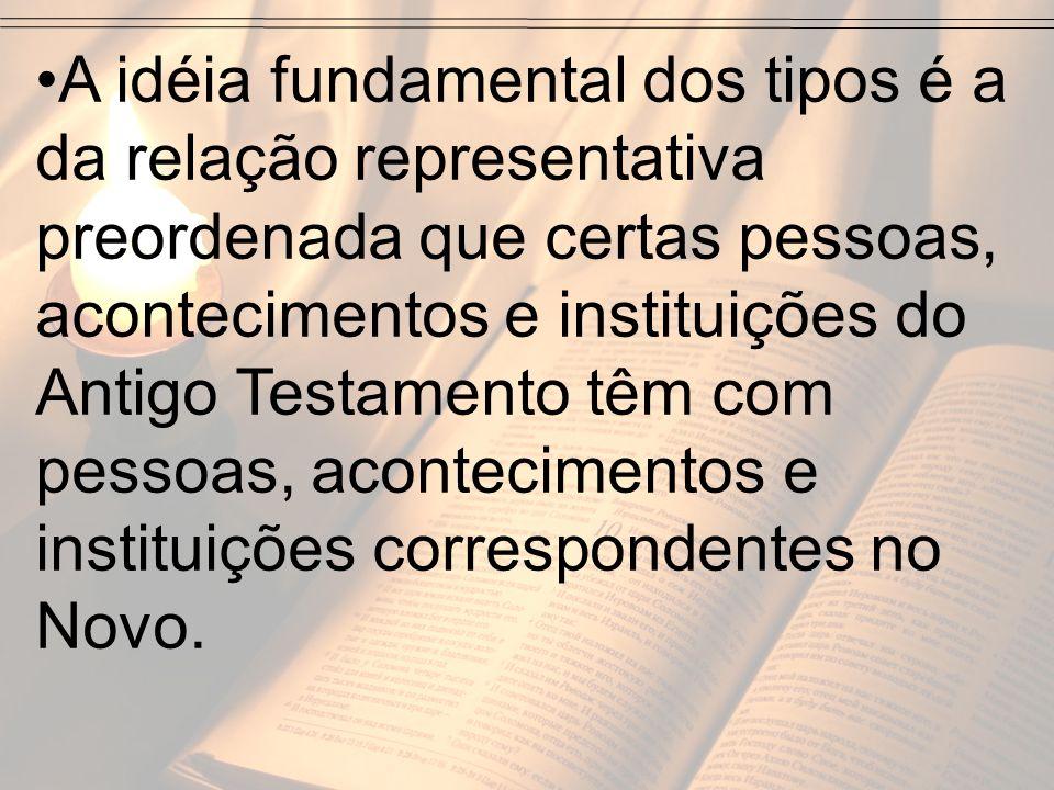 A idéia fundamental dos tipos é a da relação representativa preordenada que certas pessoas, acontecimentos e instituições do Antigo Testamento têm com pessoas, acontecimentos e instituições correspondentes no Novo.