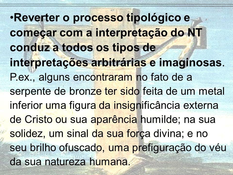 Reverter o processo tipológico e começar com a interpretação do NT conduz a todos os tipos de interpretações arbitrárias e imaginosas.