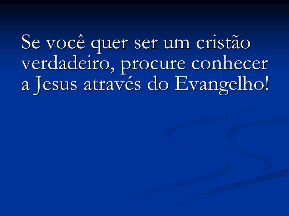 Se você quer ser um cristão verdadeiro, procure conhecer a Jesus através do Evangelho!