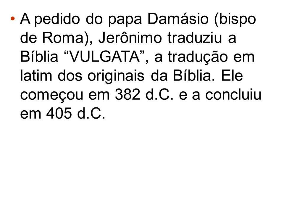 A pedido do papa Damásio (bispo de Roma), Jerônimo traduziu a Bíblia VULGATA , a tradução em latim dos originais da Bíblia.