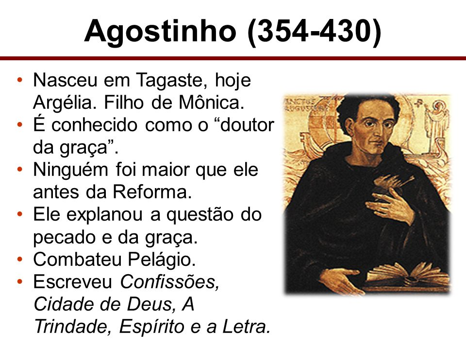 Agostinho (354-430) Nasceu em Tagaste, hoje Argélia. Filho de Mônica.