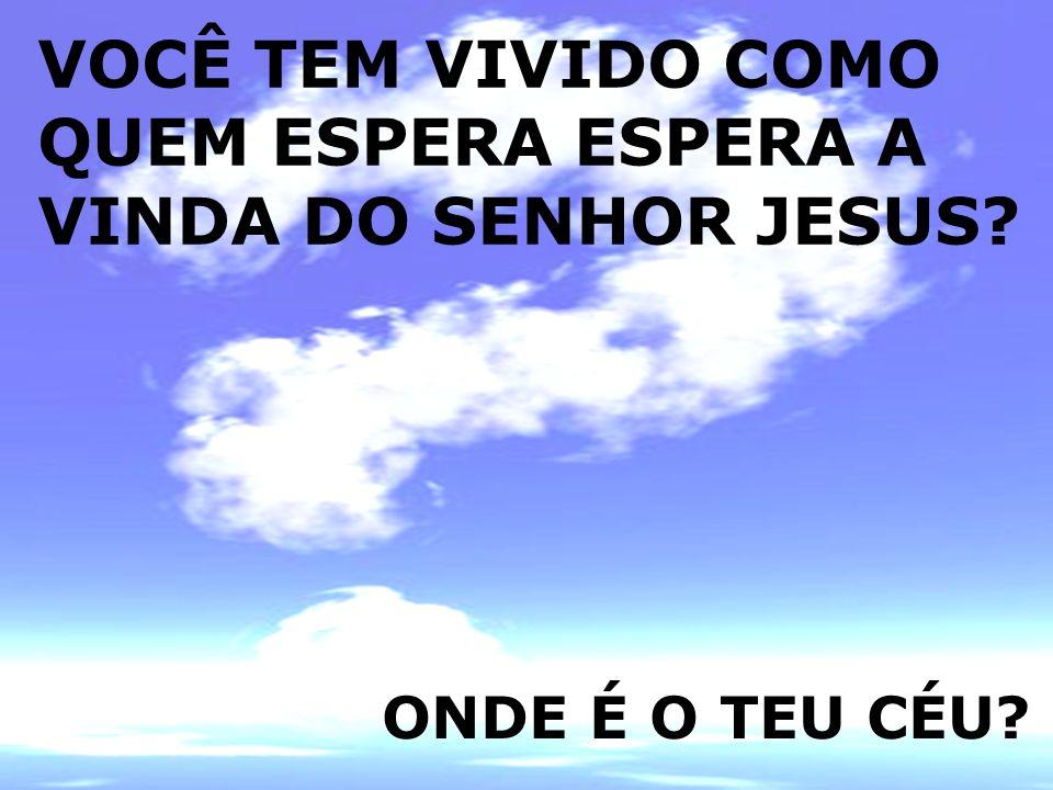 VOCÊ TEM VIVIDO COMO QUEM ESPERA ESPERA A VINDA DO SENHOR JESUS