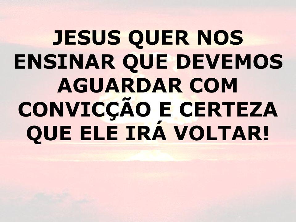 JESUS QUER NOS ENSINAR QUE DEVEMOS AGUARDAR COM CONVICÇÃO E CERTEZA QUE ELE IRÁ VOLTAR!