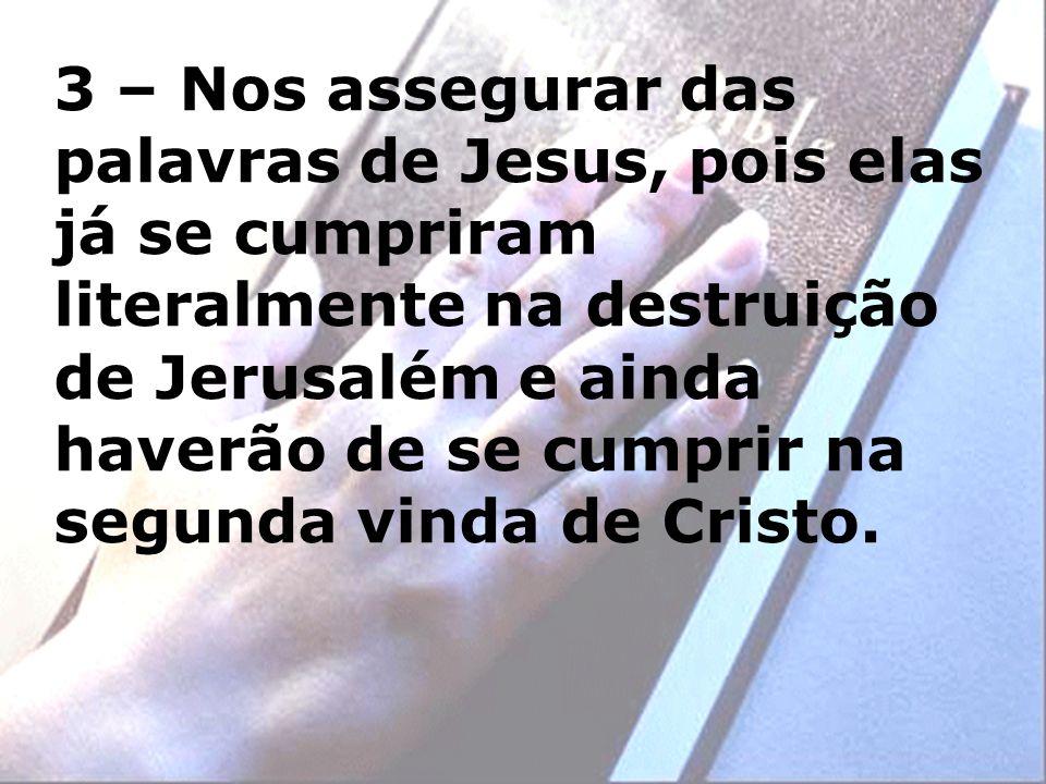 3 – Nos assegurar das palavras de Jesus, pois elas já se cumpriram literalmente na destruição de Jerusalém e ainda haverão de se cumprir na segunda vinda de Cristo.
