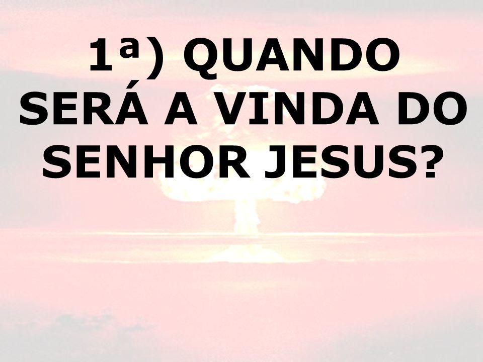 1ª) QUANDO SERÁ A VINDA DO SENHOR JESUS
