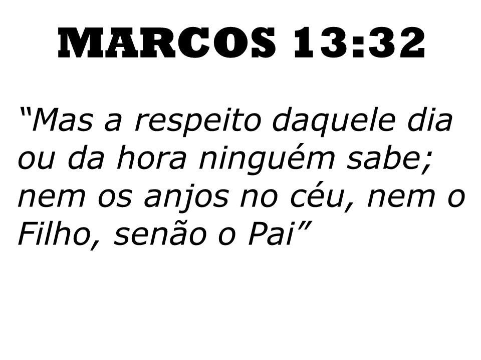 MARCOS 13:32 Mas a respeito daquele dia ou da hora ninguém sabe; nem os anjos no céu, nem o Filho, senão o Pai