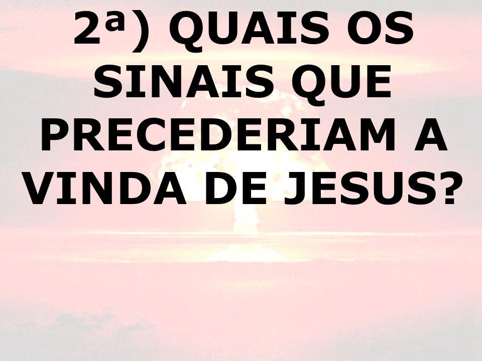 2ª) QUAIS OS SINAIS QUE PRECEDERIAM A VINDA DE JESUS