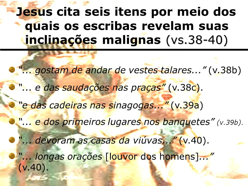 Jesus cita seis itens por meio dos quais os escribas revelam suas inclinações malignas (vs.38-40)
