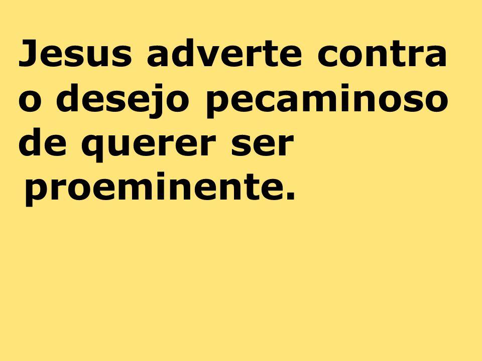 Jesus adverte contra o desejo pecaminoso de querer ser proeminente.
