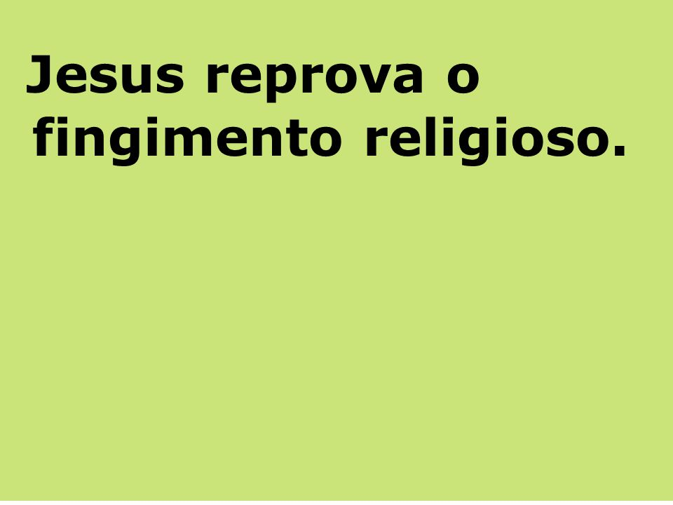 Jesus reprova o fingimento religioso.