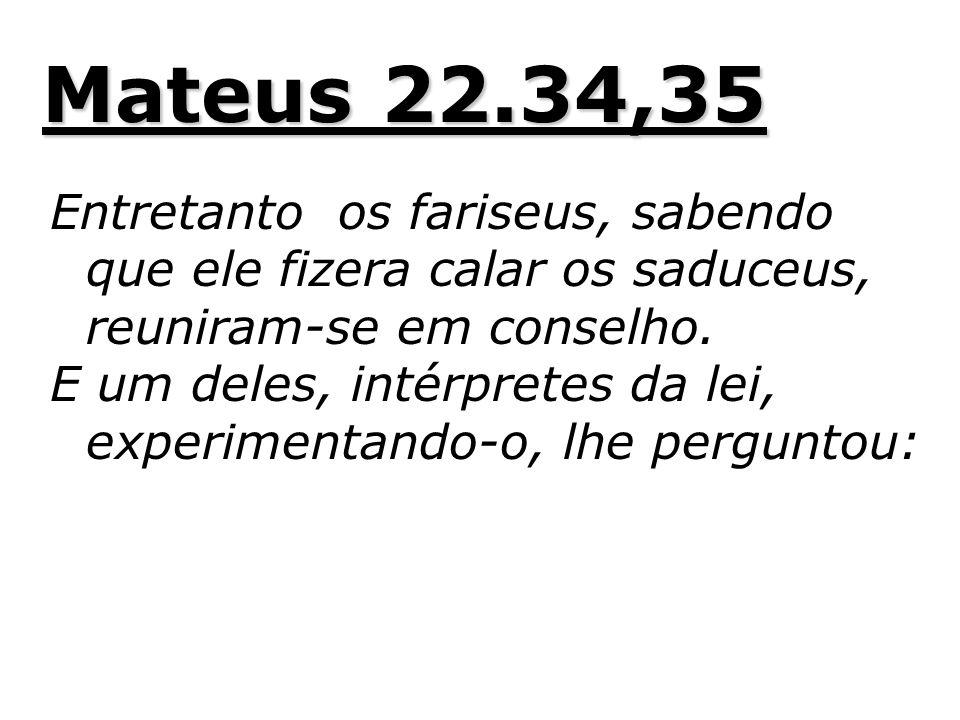 Mateus 22.34,35 Entretanto os fariseus, sabendo que ele fizera calar os saduceus, reuniram-se em conselho.