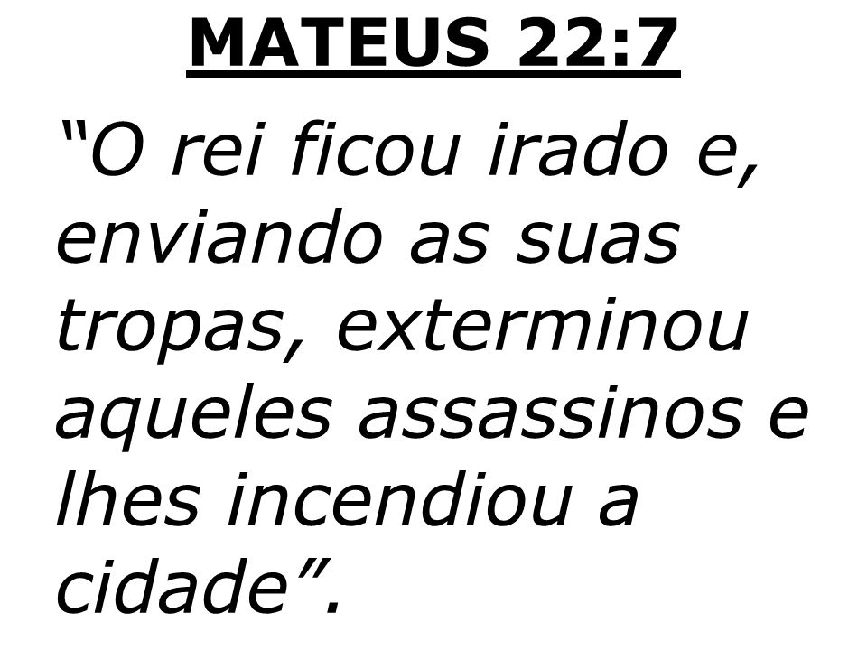 MATEUS 22:7 O rei ficou irado e, enviando as suas tropas, exterminou aqueles assassinos e lhes incendiou a cidade .