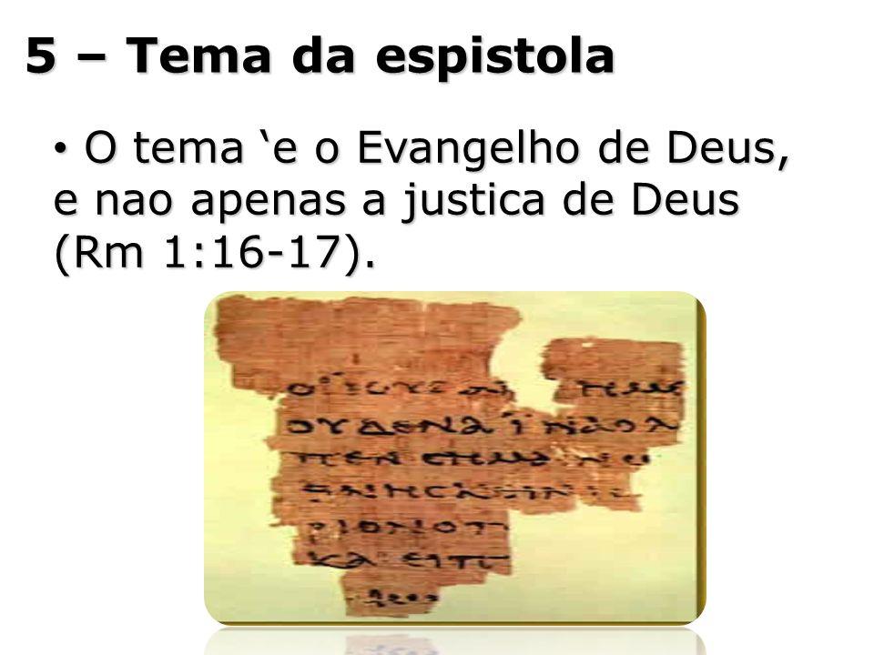 5 – Tema da espistola O tema 'e o Evangelho de Deus, e nao apenas a justica de Deus (Rm 1:16-17).